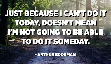 Just because I can't do it today, doesn't mean I'm not going to be able to do it someday. - Arthur Boorman