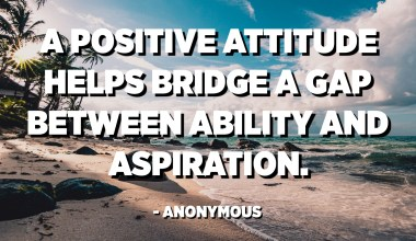 A positive attitude helps bridge a gap between ability and aspiration. - Anonymous