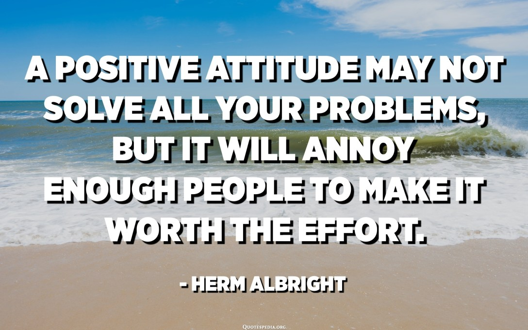 A positive attitude may not solve all your problems, but it will annoy enough people to make it worth the effort. - Herm Albright