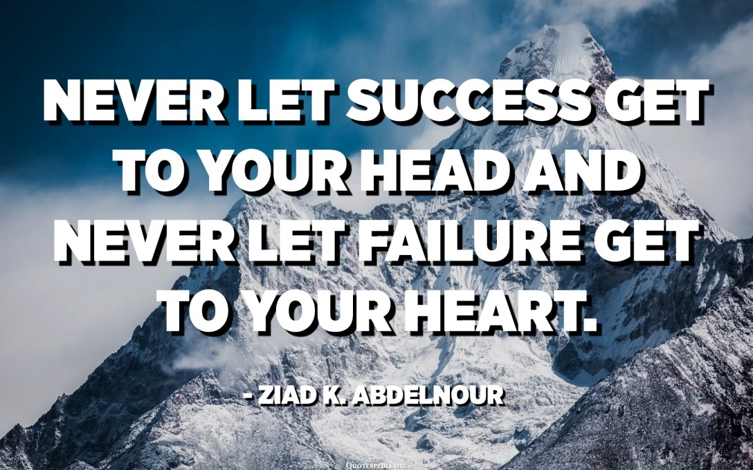 Never let success get to your head and never let failure get to your heart. - Ziad K. Abdelnour