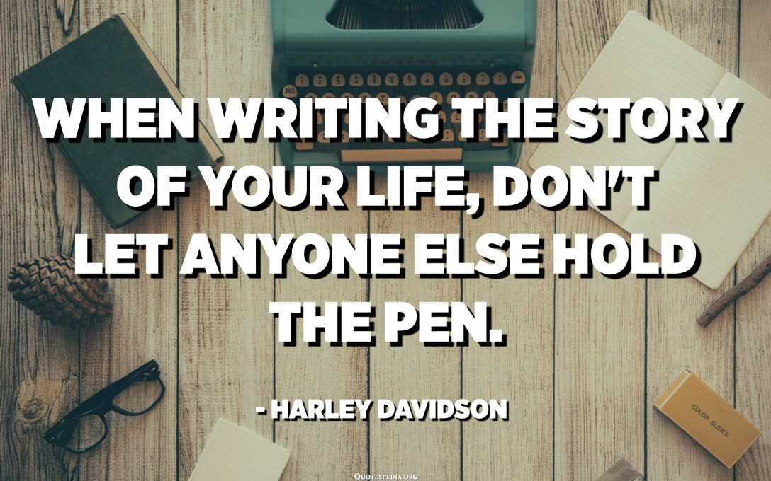 When writing the story of your life, don't let anyone else hold the pen. - Harley Davidson