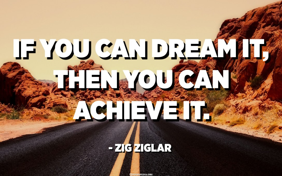 If you can dream it, then you can achieve it. - Zig Ziglar