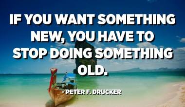 If you want something new, you have to stop doing something old. - Peter F. Drucker