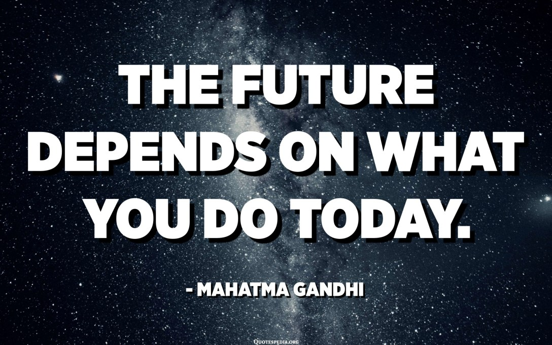 The future depends on what you do today. - Mahatma Gandhi