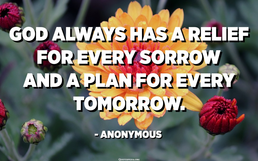 God always has a relief for every sorrow and a plan for every tomorrow. - Anonymous