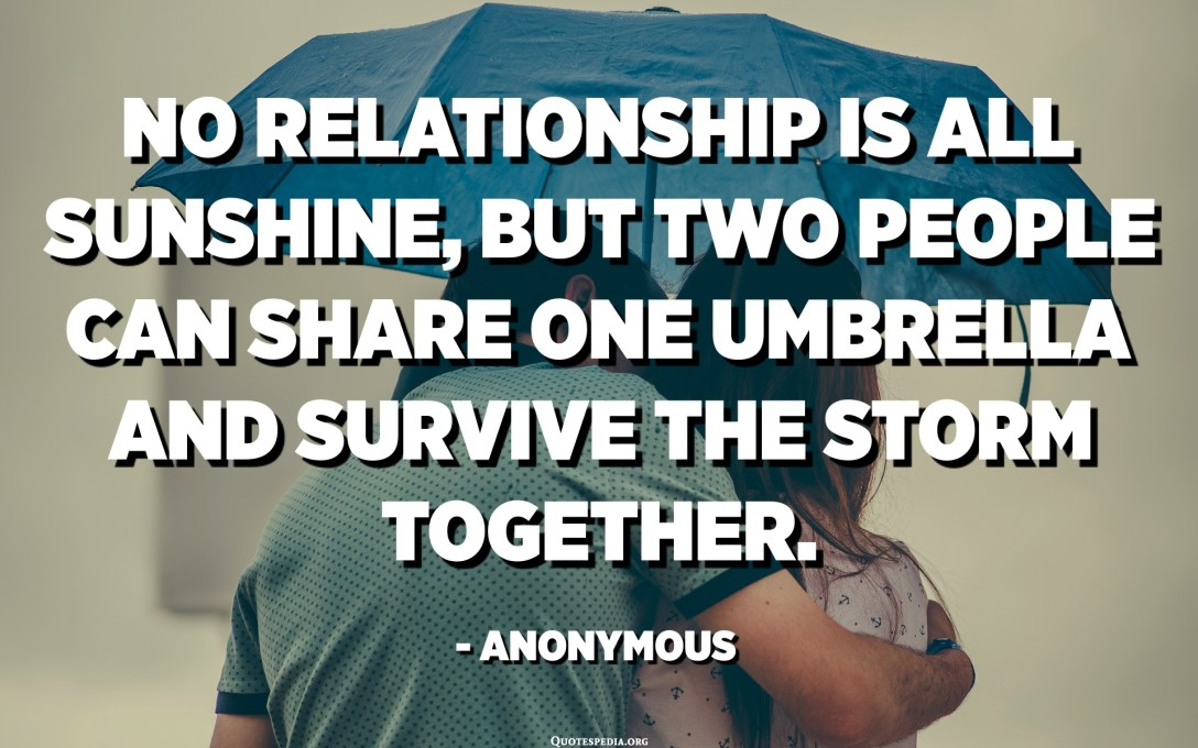 No relationship is all sunshine, but two people can share one umbrella and survive the storm together. - Anonymous