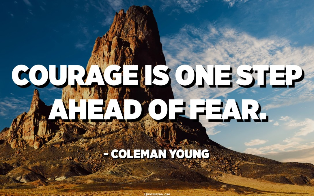 Courage is one step ahead of fear. - Coleman Young