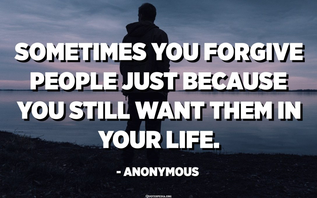 Sometimes you forgive people just because you still want them in your life. - Anonymous