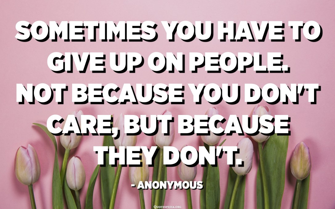 Sometimes you have to give up on people. Not because you don't care, but because they don't. - Anonymous