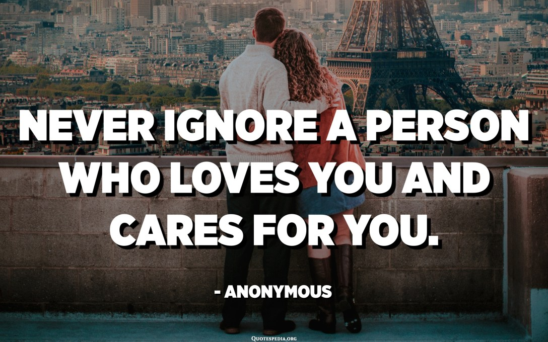 Never ignore a person who loves you and cares for you. - Anonymous