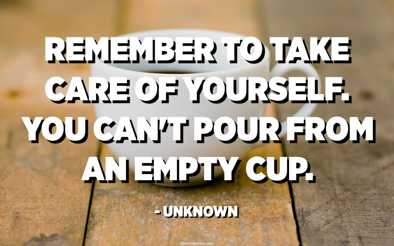 Remember to take care of yourself. You can't pour from an empty cup. - Unknown
