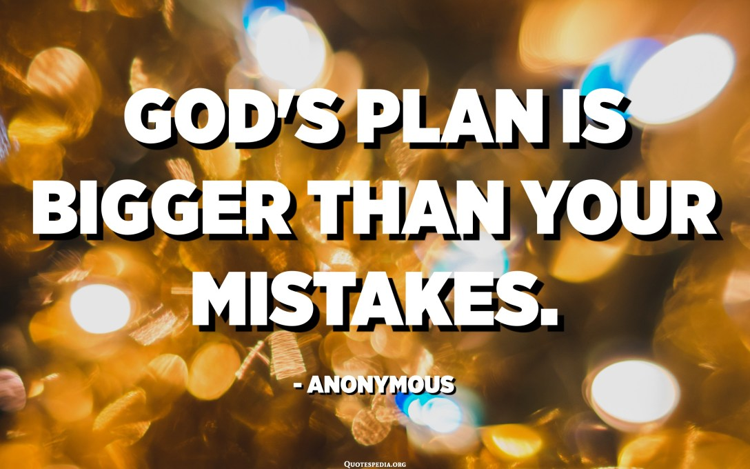 God's plan is bigger than your mistakes. - Anonymous