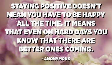 Staying positive doesn't mean you have to be happy all the time. It means that even on hard days you know that there are better ones coming. - Anonymous