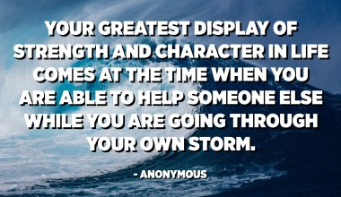 Your greatest display of strength and character in life comes at the time when you are able to help someone else while you are going through your own storm. - Anonymous