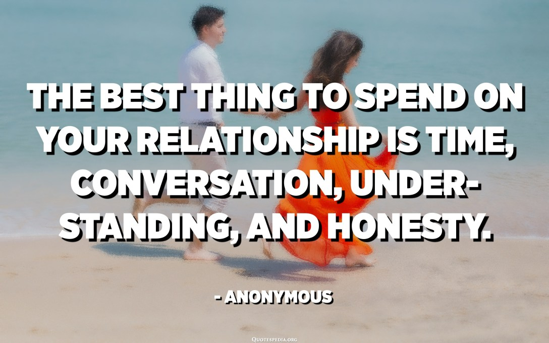 The best thing to spend on your relationship is time, conversation, understanding, and honesty. - Anonymous
