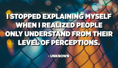 I stopped explaining myself when I realized people only understand from their level of perceptions. - Unknown