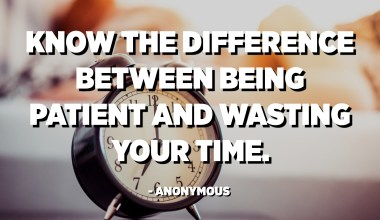 Know the difference between being patient and wasting your time. - Anonymous