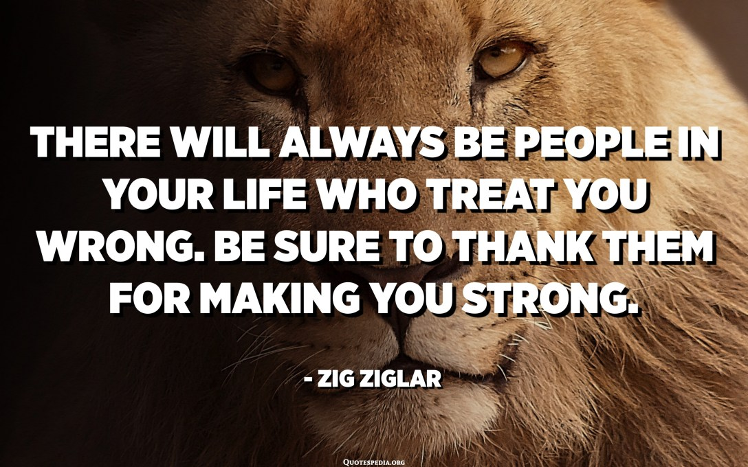 There will always be people in your life who treat you wrong. Be sure to thank them for making you strong. - Zig Ziglar
