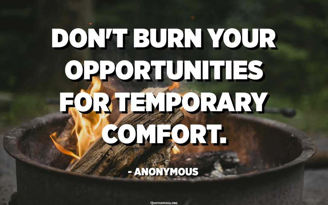 Don't burn your opportunities for temporary comfort. - Anonymous