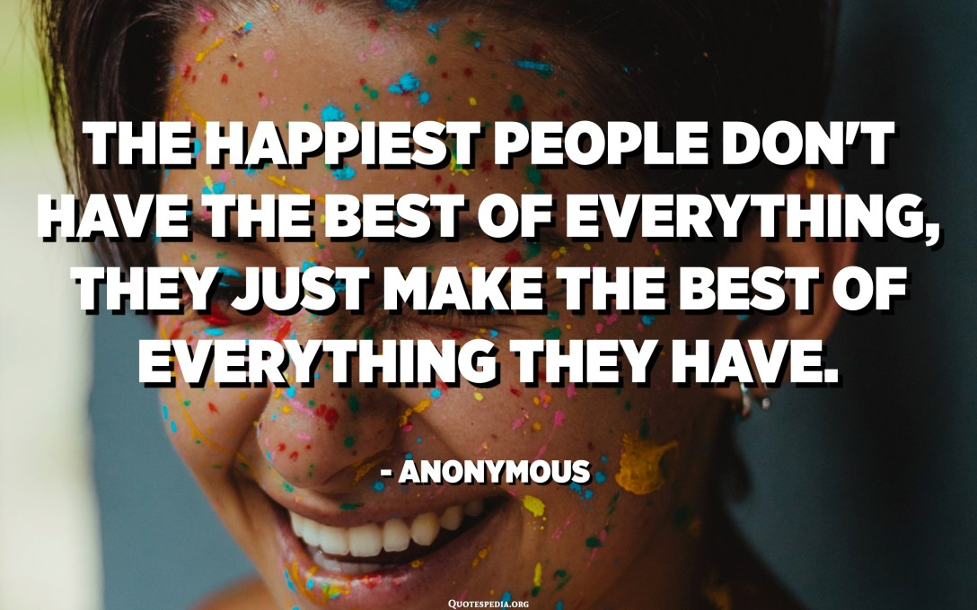 The happiest people don't have the best of everything, they just make the best of everything they have. - Anonymous