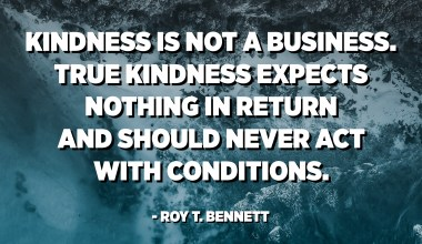 Kindness is not a business. True kindness expects nothing in return and should never act with conditions. - Roy T. Bennett