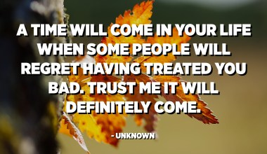 A time will come in your life when some people will regret having treated you bad. Trust me it will definitely come. - Unknown