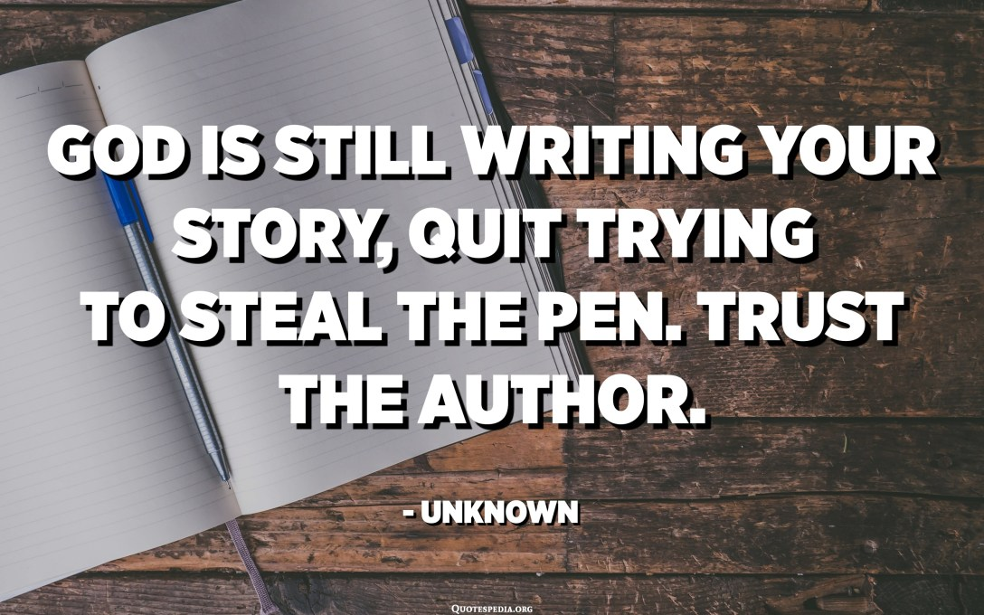 God is still writing your story, quit trying to steal the pen. Trust the author. - Unknown