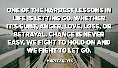 One of the hardest lessons in life is letting go. Whether it's guilt, anger, love, loss, or betrayal. Change is never easy. We fight to hold on and we fight to let go. - Mareez Reyes
