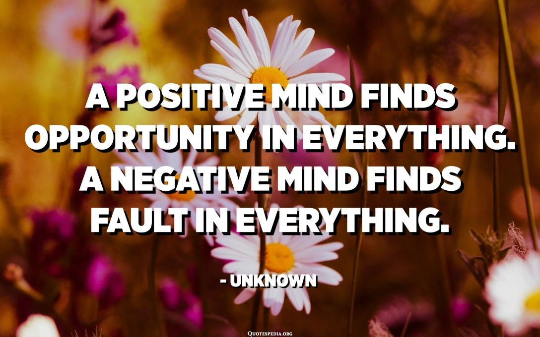 A positive mind finds opportunity in everything. A negative mind finds fault in everything. - Unknown