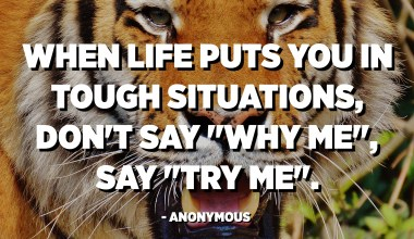 "When life puts you in tough situations, don't say ""why me"", say ""try me"". - Anonymous"