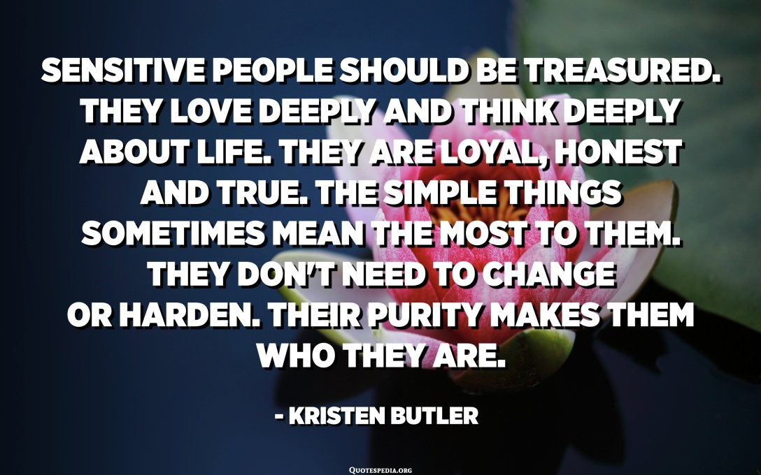 Sensitive people should be treasured. They love deeply and think deeply about life. They are loyal, honest and true. The simple things sometimes mean the most to them. They don't need to change or harden. Their purity makes them who they are. - Kristen Butler