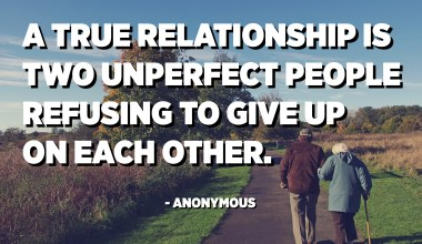 A true relationship is two unperfect people refusing to give up on each other. - Anonymous