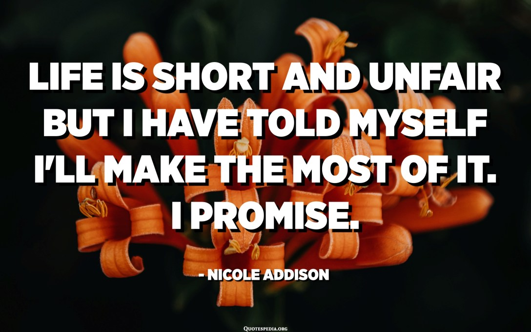 Life is short and unfair but I have told myself I'll make the most of it. I promise. - Nicole Addison