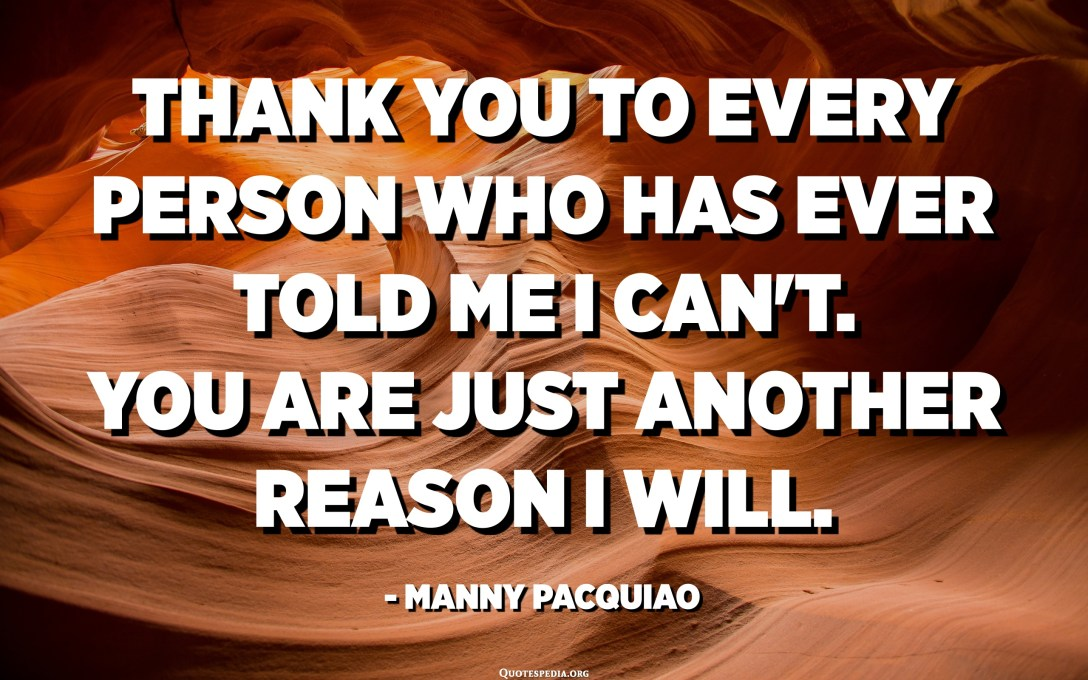 Thank you to every person who has ever told me I can't. You are just another reason I will. - Manny Pacquiao