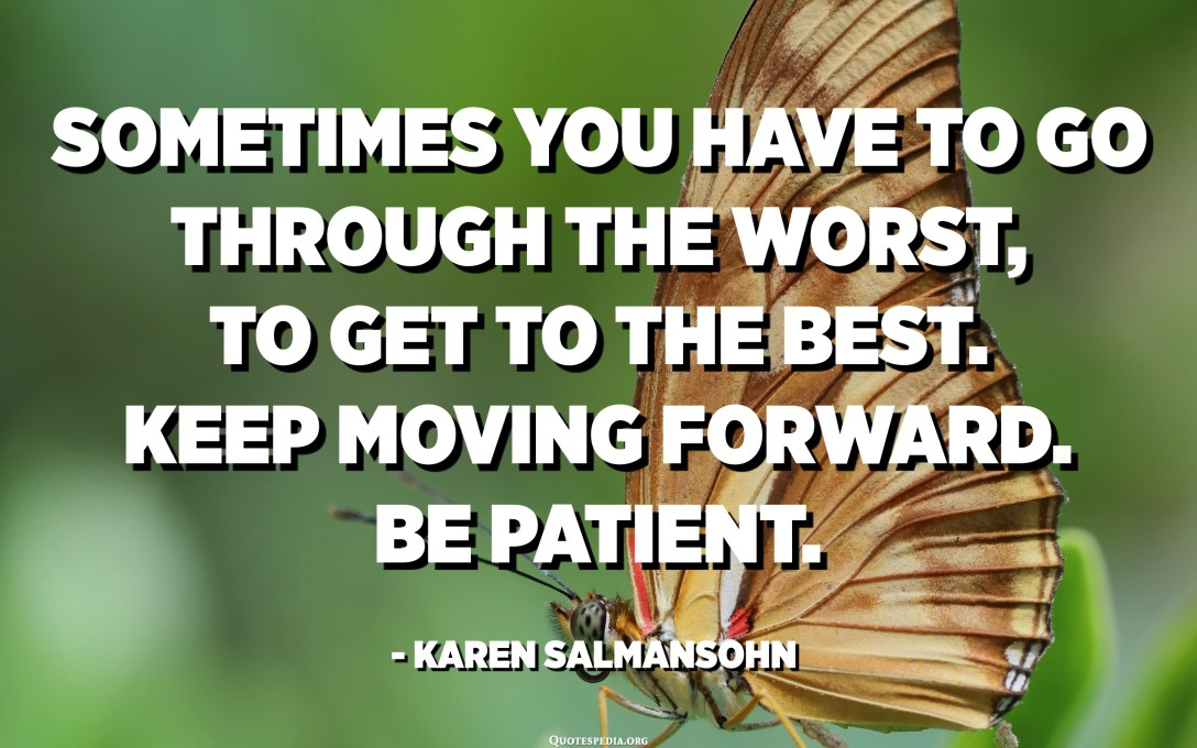 Sometimes you have to go through the worst, to get to the best. Keep moving forward. Be patient. - Karen Salmansohn