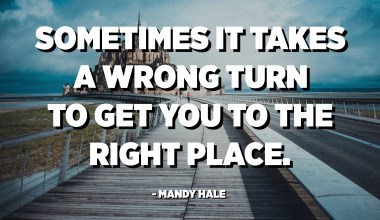 Sometimes it takes a wrong turn to get you to the right place. - Mandy Hale