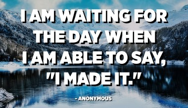 """I am waiting for the day when I am able to say, """"I made it."""" - Anonymous"""