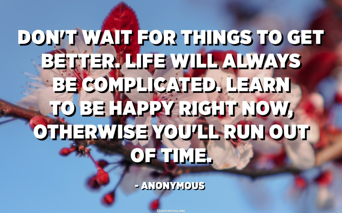 Don't wait for things to get better. Life will always be complicated. Learn to be happy right now, otherwise you'll run out of time. - Anonymous
