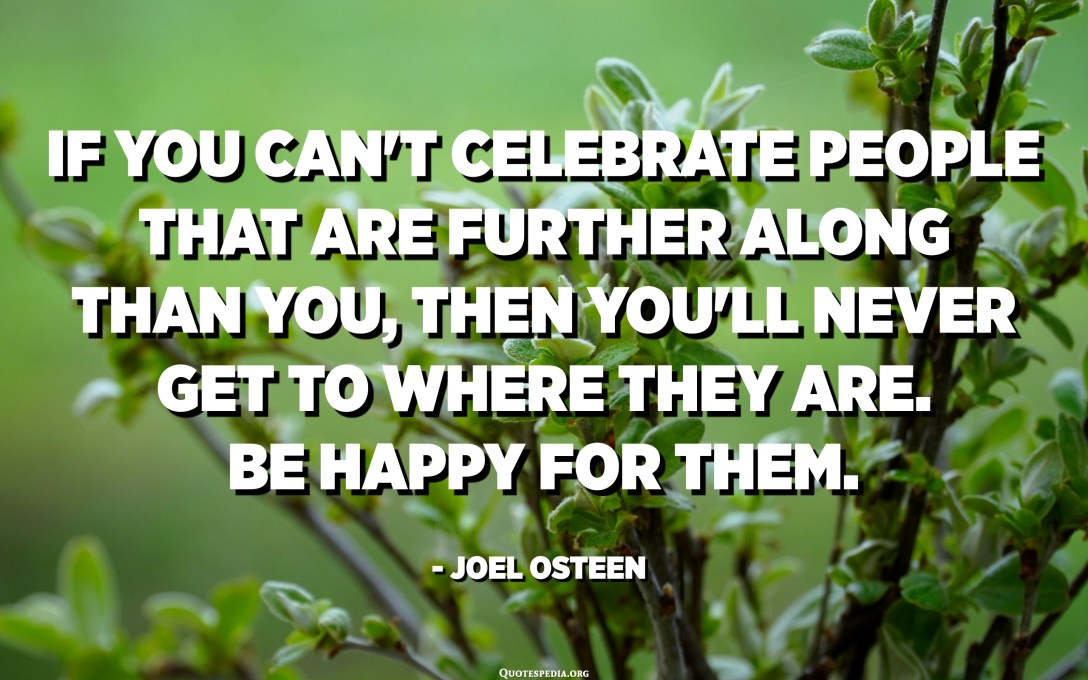 If you can't celebrate people that are further along than you, then you'll never get to where they are. Be happy for them. - Joel Osteen