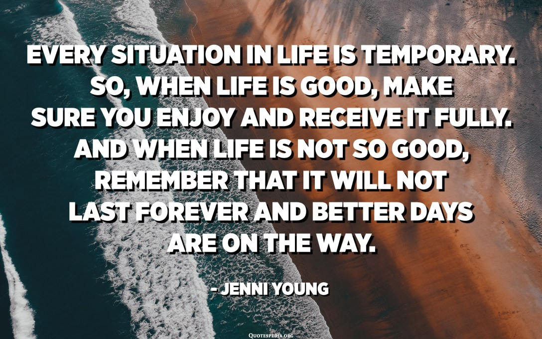 Every situation in life is temporary. So, when life is good, make sure you enjoy and receive it fully. And when life is not so good, remember that it will not last forever and better days are on the way. - Jenni Young