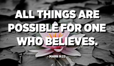 All things are possible for one who believes. - Mark 9:23