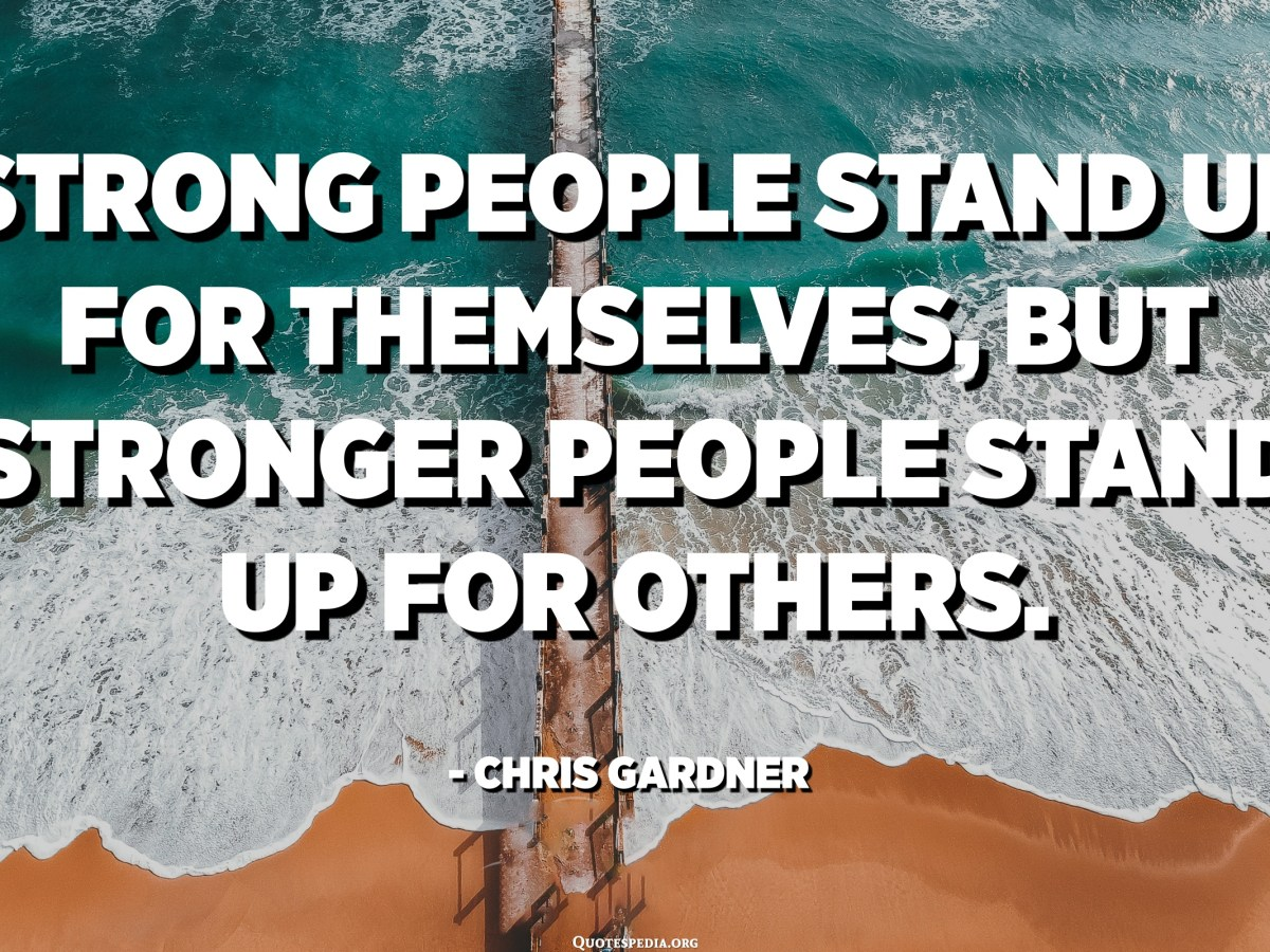Strong people stand up for themselves, but stronger people stand ...