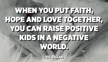 When you put faith, hope and love together, you can raise positive kids in a negative world. - Zig Ziglar