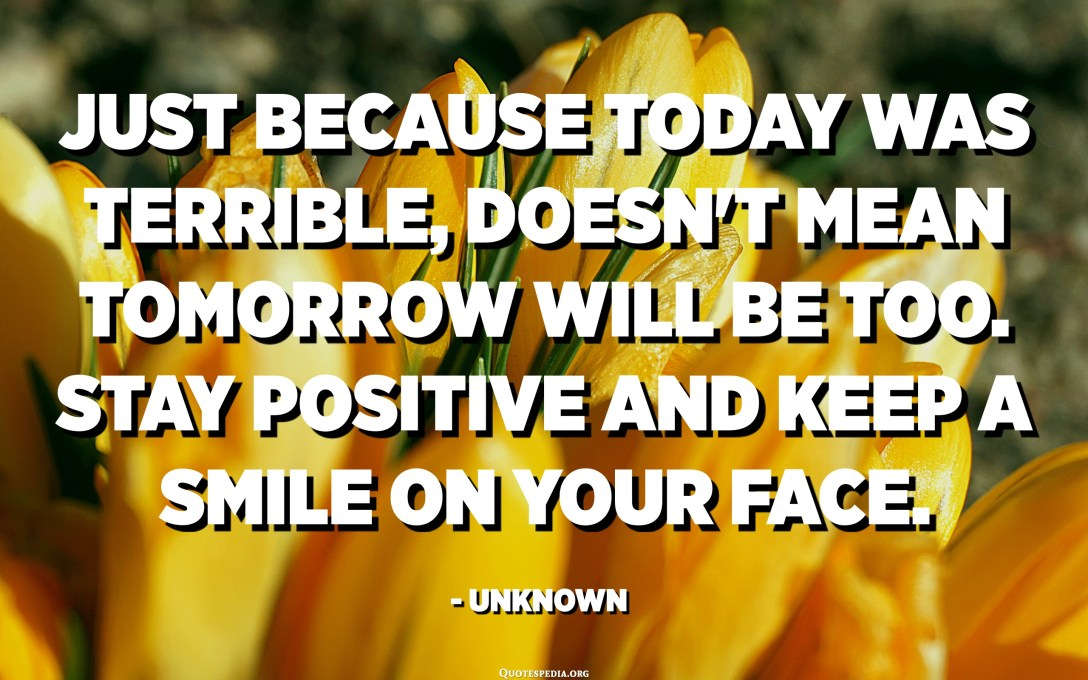 Just because today was terrible, doesn't mean tomorrow will be too. Stay positive and keep a smile on your face. - Unknown
