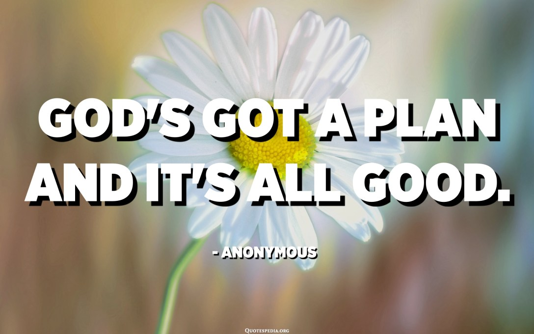 God's got a plan and it's all good. - Anonymous