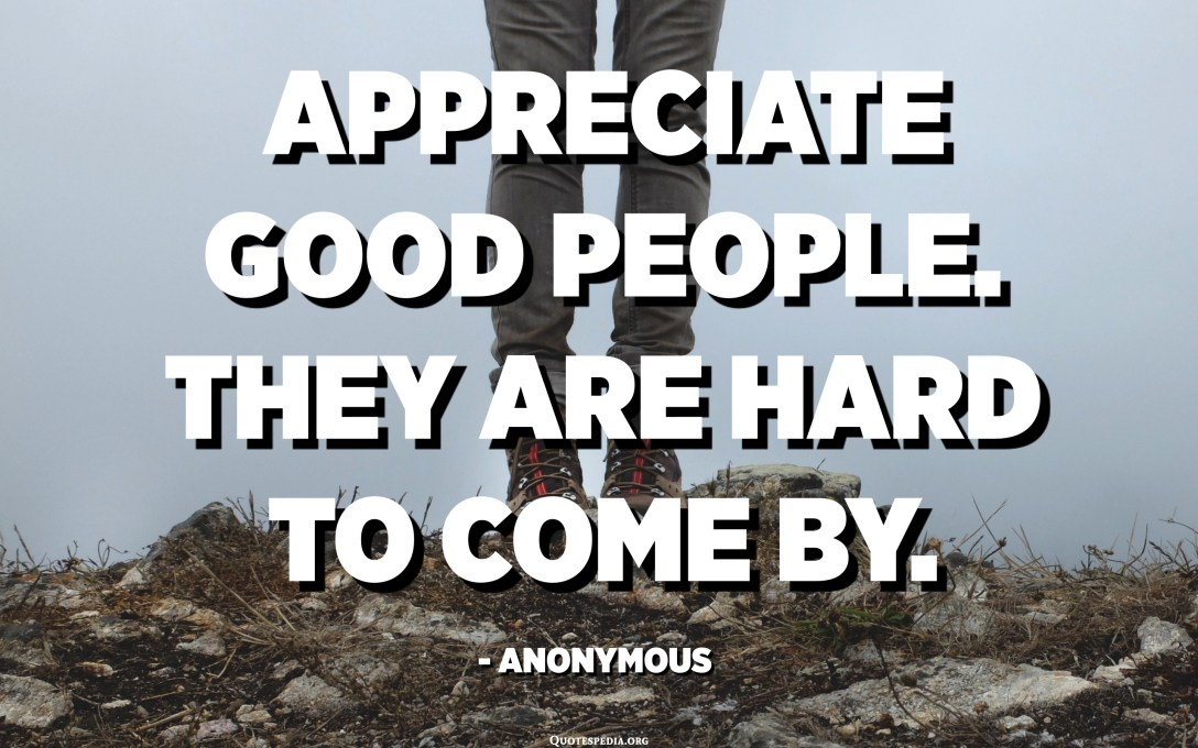 Appreciate good people. They are hard to come by. - Anonymous