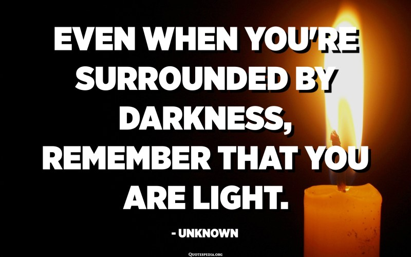 Even when you're surrounded by darkness, remember that you are light. - Unknown