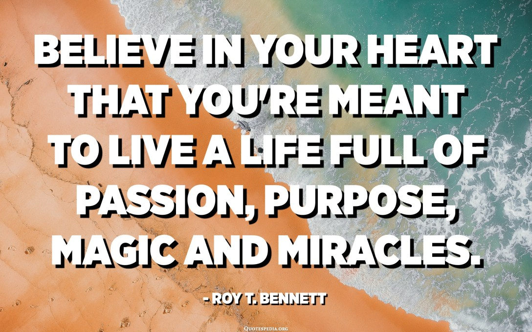 Believe in your heart that you're meant to live a life full of passion, purpose, magic and miracles. - Roy T. Bennett