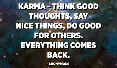 Karma - think good thoughts, say nice things, do good for others. Everything comes back. - Anonymous