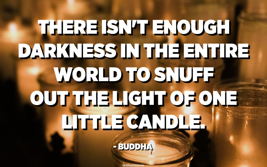 There isn't enough darkness in the entire world to snuff out the light of one little candle. - Siddharta Gautama Buddha